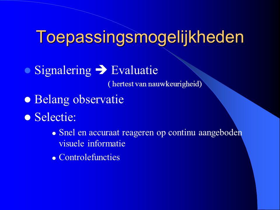 Toepassingsmogelijkheden Signalering  Evaluatie ( hertest van nauwkeurigheid) Belang observatie Selectie: Snel en accuraat reageren op continu aangeb