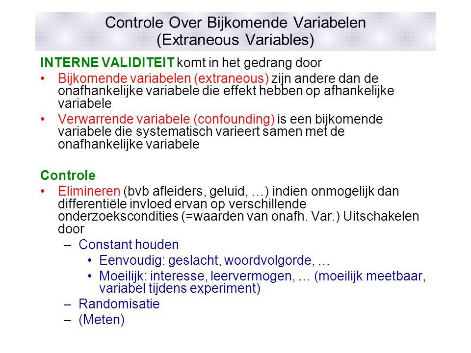 Controle Over Bijkomende Variabelen (Extraneous Variables) INTERNE VALIDITEIT komt in het gedrang door Bijkomende variabelen (extraneous) zijn andere
