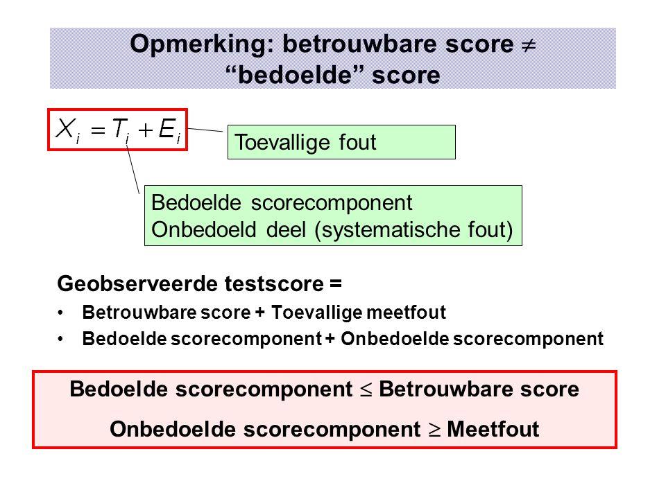 """Opmerking: betrouwbare score  """"bedoelde"""" score Geobserveerde testscore = Betrouwbare score + Toevallige meetfout Bedoelde scorecomponent + Onbedoelde"""