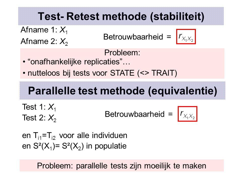 Test- Retest methode (stabiliteit) Afname 1: X 1 Afname 2: X 2 Betrouwbaarheid = Parallelle test methode (equivalentie) Test 1: X 1 Test 2: X 2 en T i