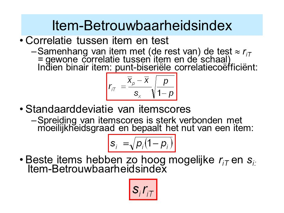 Item-Betrouwbaarheidsindex Correlatie tussen item en test –Samenhang van item met (de rest van) de test  r iT = gewone correlatie tussen item en de s