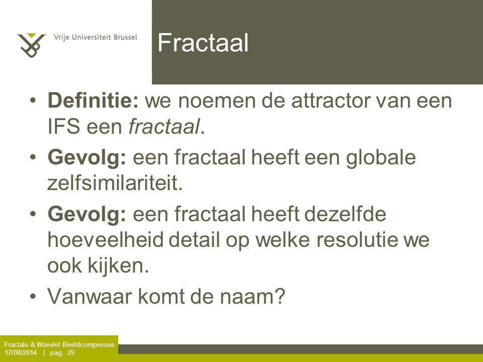 Fractale & Wavelet Beeldcompressie 17/08/2014 | pag. 29 Fractaal Definitie: we noemen de attractor van een IFS een fractaal. Gevolg: een fractaal heef