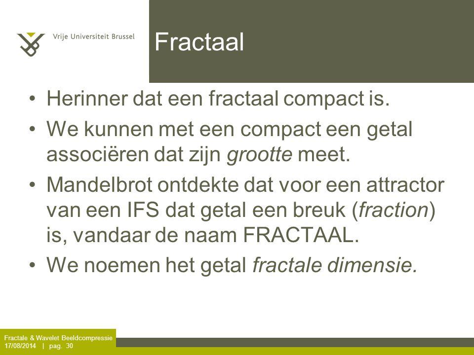 Fractale & Wavelet Beeldcompressie 17/08/2014 | pag. 30 Fractaal Herinner dat een fractaal compact is. We kunnen met een compact een getal associëren