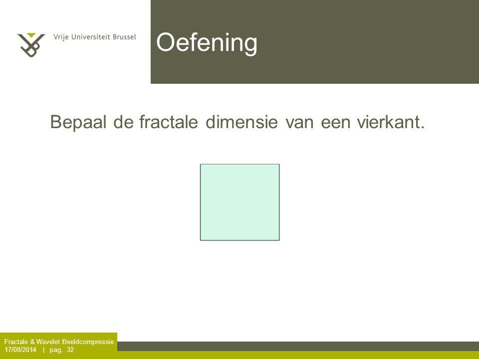 Fractale & Wavelet Beeldcompressie 17/08/2014 | pag. 32 Oefening Bepaal de fractale dimensie van een vierkant.