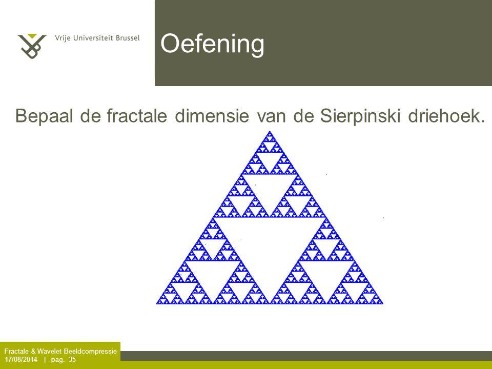 Fractale & Wavelet Beeldcompressie 17/08/2014 | pag. 35 Oefening Bepaal de fractale dimensie van de Sierpinski driehoek.