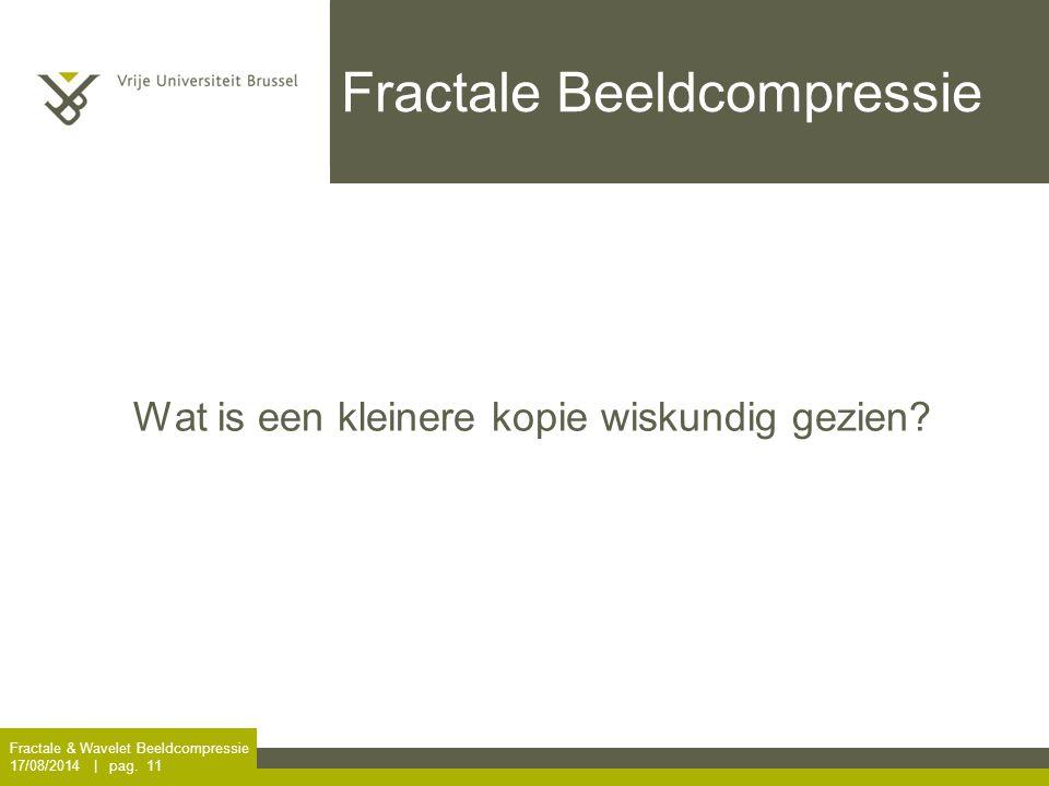 Fractale & Wavelet Beeldcompressie 17/08/2014 | pag. 11 Fractale Beeldcompressie Wat is een kleinere kopie wiskundig gezien?