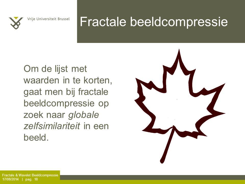 Fractale & Wavelet Beeldcompressie 17/08/2014 | pag. 18 Fractale beeldcompressie Om de lijst met waarden in te korten, gaat men bij fractale beeldcomp
