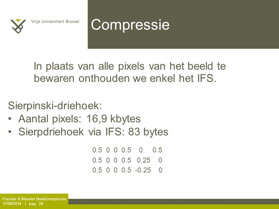 Fractale & Wavelet Beeldcompressie 17/08/2014 | pag. 24 Compressie In plaats van alle pixels van het beeld te bewaren onthouden we enkel het IFS. Sier