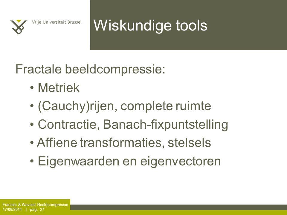 Wiskundige tools Fractale & Wavelet Beeldcompressie 17/08/2014 | pag. 27 Fractale beeldcompressie: Metriek (Cauchy)rijen, complete ruimte Contractie,