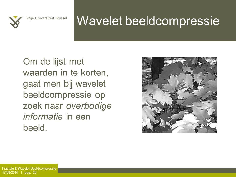 Fractale & Wavelet Beeldcompressie 17/08/2014 | pag. 28 Wavelet beeldcompressie Om de lijst met waarden in te korten, gaat men bij wavelet beeldcompre