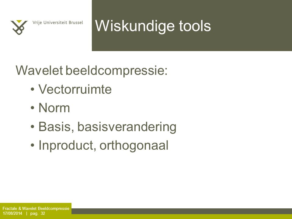 Wiskundige tools Fractale & Wavelet Beeldcompressie 17/08/2014 | pag. 32 Wavelet beeldcompressie: Vectorruimte Norm Basis, basisverandering Inproduct,
