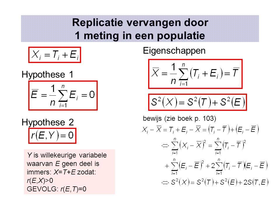 Replicatie vervangen door 1 meting in een populatie Hypothese 1 Hypothese 2 Y is willekeurige variabele waarvan E geen deel is immers: X=T+E zodat: r(E,X)>0 GEVOLG: r(E,T)=0 Eigenschappen bewijs (zie boek p.