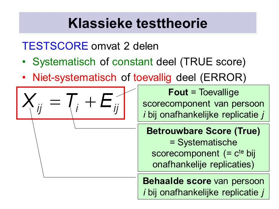 Klassieke testtheorie TESTSCORE omvat 2 delen Systematisch of constant deel (TRUE score) Niet-systematisch of toevallig deel (ERROR) Behaalde score van persoon i bij onafhankelijke replicatie j Betrouwbare Score (True) = Systematische scorecomponent (= c te bij onafhankelije replicaties) Fout = Toevallige scorecomponent van persoon i bij onafhankelijke replicatie j