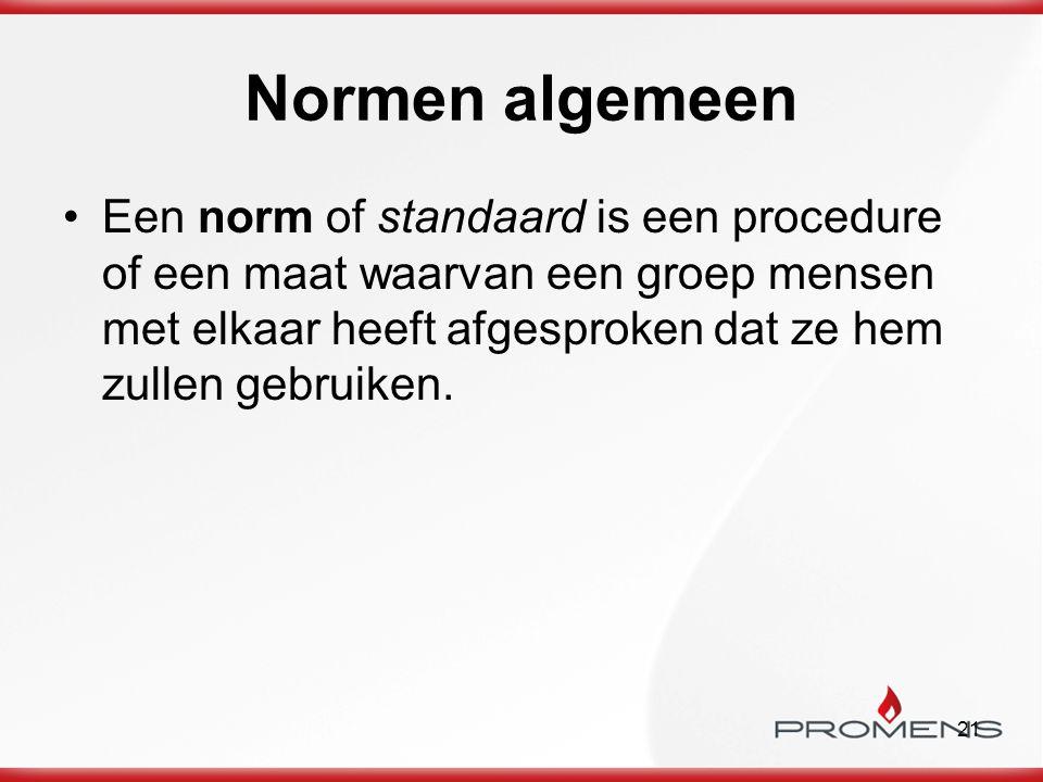 21 Normen algemeen Een norm of standaard is een procedure of een maat waarvan een groep mensen met elkaar heeft afgesproken dat ze hem zullen gebruike