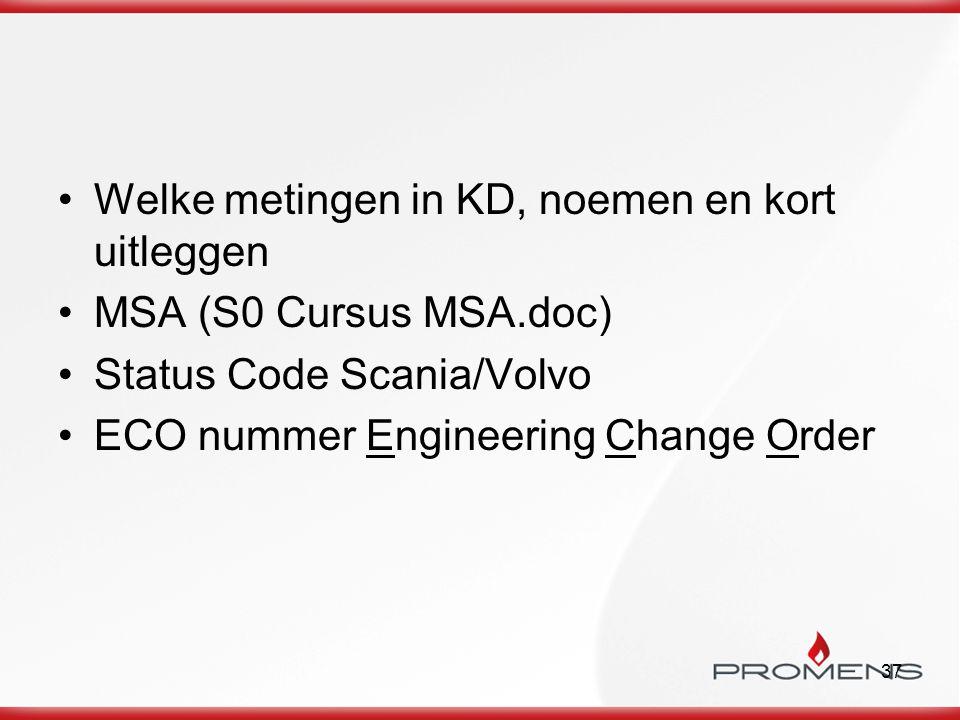 37 Welke metingen in KD, noemen en kort uitleggen MSA (S0 Cursus MSA.doc) Status Code Scania/Volvo ECO nummer Engineering Change Order