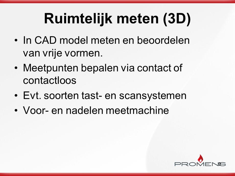 9 Ruimtelijk meten (3D) In CAD model meten en beoordelen van vrije vormen. Meetpunten bepalen via contact of contactloos Evt. soorten tast- en scansys