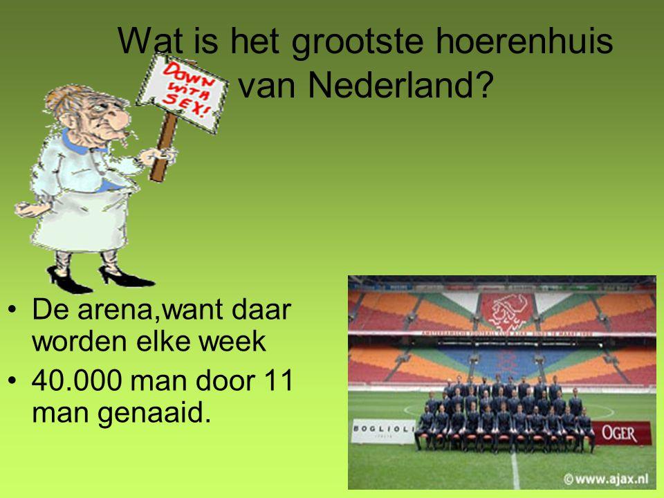 Wat is het grootste hoerenhuis van Nederland? De arena,want daar worden elke week 40.000 man door 11 man genaaid.
