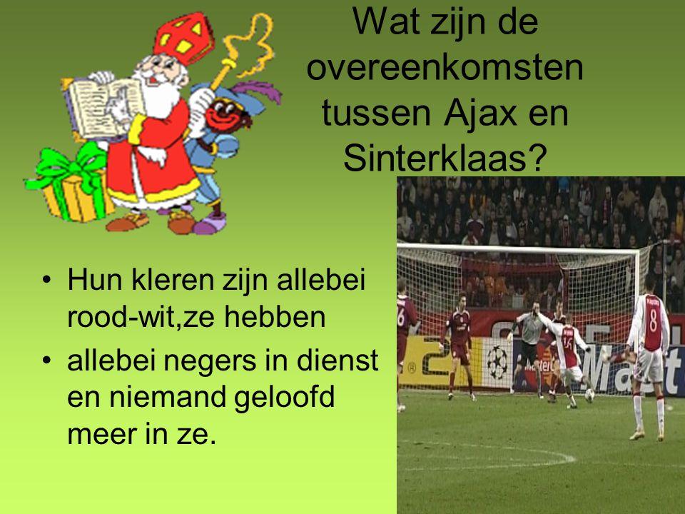 Wat zijn de overeenkomsten tussen Ajax en Sinterklaas? Hun kleren zijn allebei rood-wit,ze hebben allebei negers in dienst en niemand geloofd meer in