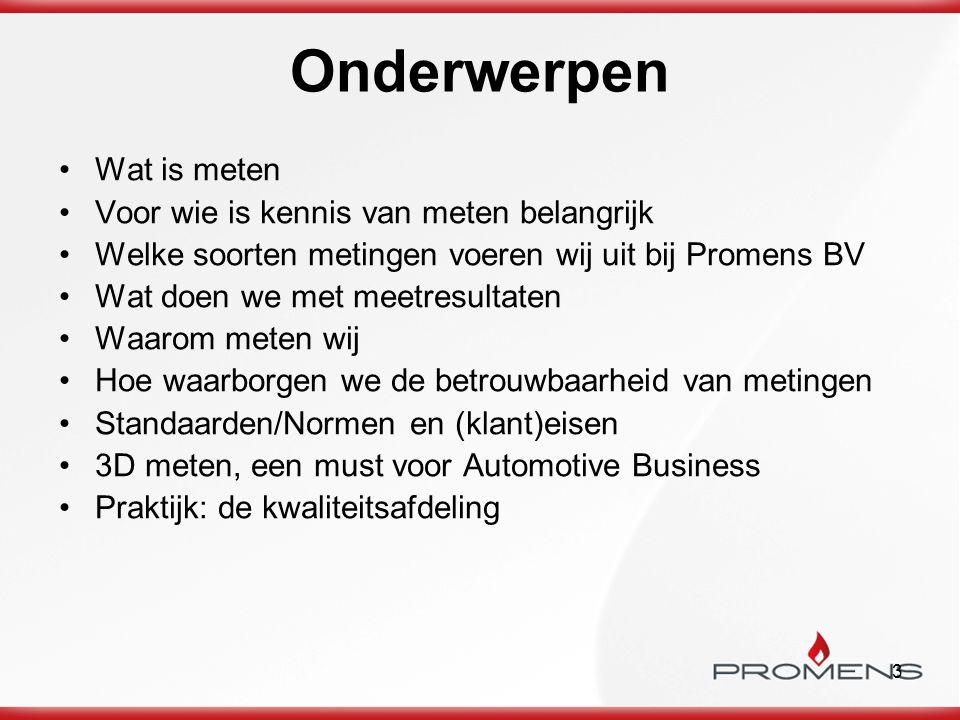 3 Onderwerpen Wat is meten Voor wie is kennis van meten belangrijk Welke soorten metingen voeren wij uit bij Promens BV Wat doen we met meetresultaten Waarom meten wij Hoe waarborgen we de betrouwbaarheid van metingen Standaarden/Normen en (klant)eisen 3D meten, een must voor Automotive Business Praktijk: de kwaliteitsafdeling