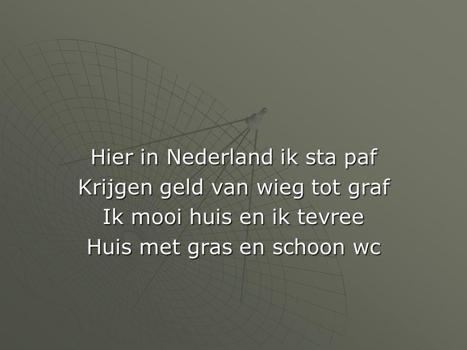 Hier in Nederland ik sta paf Krijgen geld van wieg tot graf Ik mooi huis en ik tevree Huis met gras en schoon wc