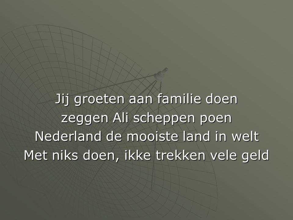 Jij groeten aan familie doen zeggen Ali scheppen poen Nederland de mooiste land in welt Met niks doen, ikke trekken vele geld