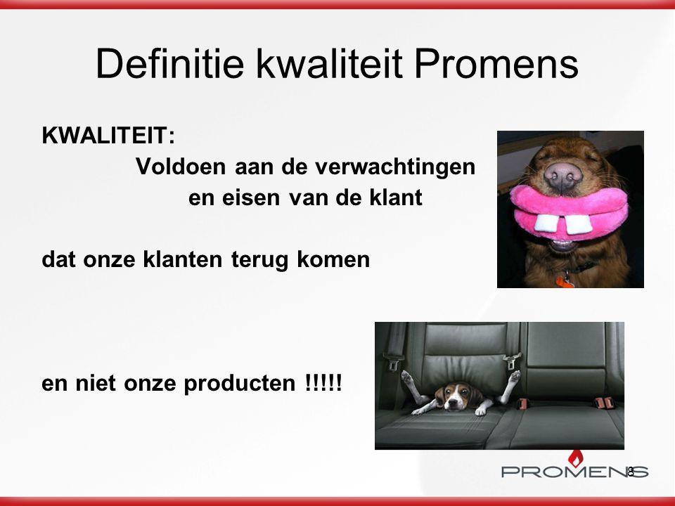 8 Definitie kwaliteit Promens KWALITEIT: Voldoen aan de verwachtingen en eisen van de klant dat onze klanten terug komen en niet onze producten !!!!!