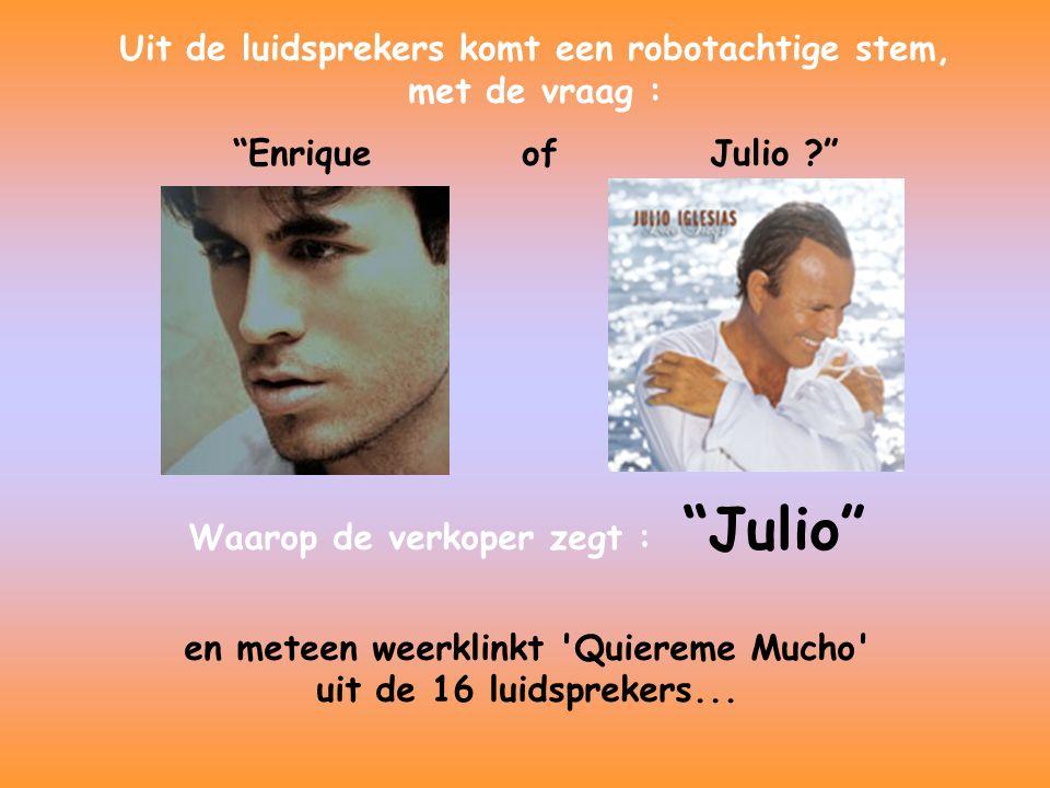 Uit de luidsprekers komt een robotachtige stem, met de vraag : Enrique of Julio ? Waarop de verkoper zegt : Julio en meteen weerklinkt Quiereme Mucho uit de 16 luidsprekers...