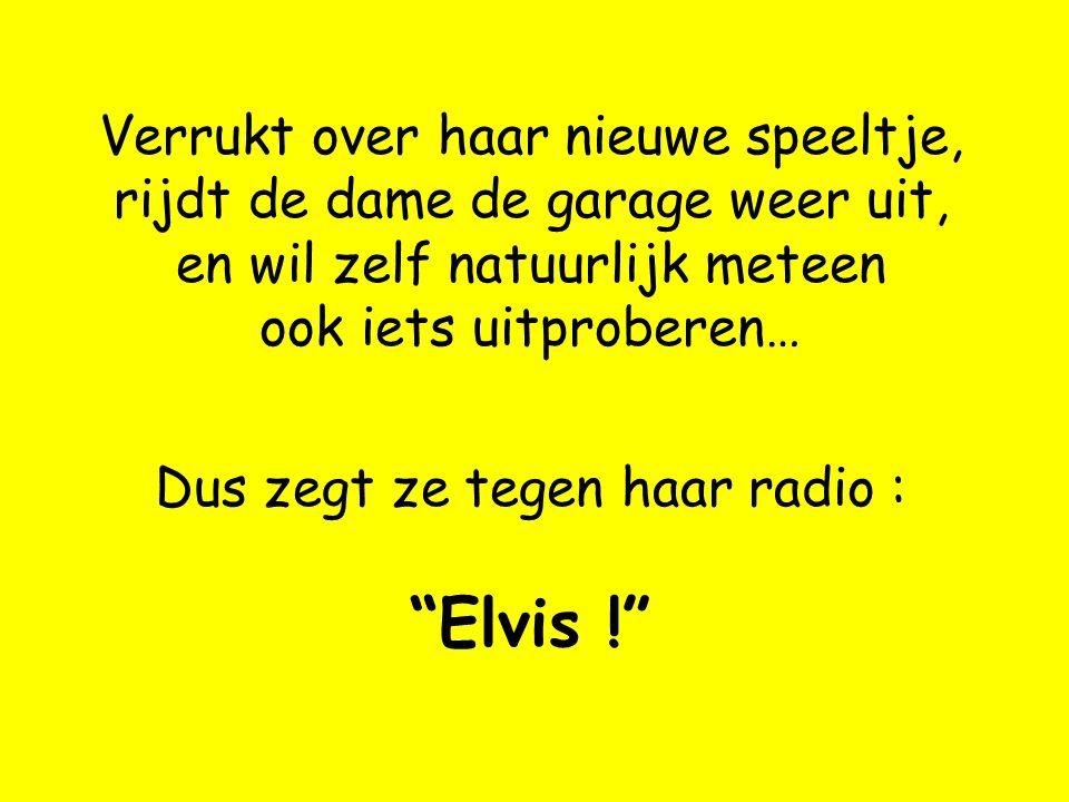 Verrukt over haar nieuwe speeltje, rijdt de dame de garage weer uit, en wil zelf natuurlijk meteen ook iets uitproberen… Dus zegt ze tegen haar radio : Elvis !