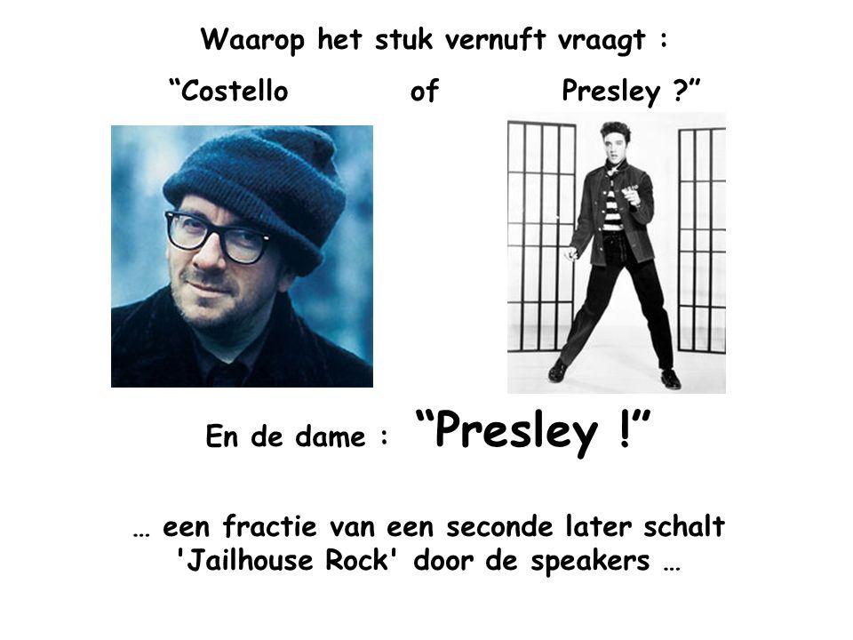 Waarop het stuk vernuft vraagt : Costello of Presley ? En de dame : Presley ! … een fractie van een seconde later schalt Jailhouse Rock door de speakers …