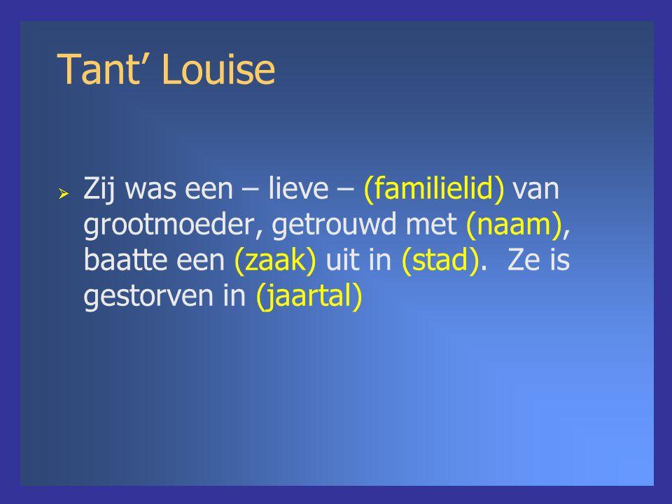 Tant' Louise  Zij was een – lieve – (familielid) van grootmoeder, getrouwd met (naam), baatte een (zaak) uit in (stad). Ze is gestorven in (jaartal)