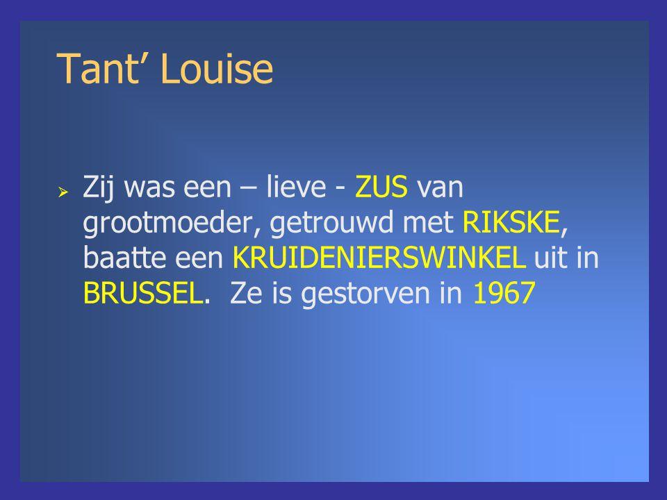 Tant' Louise  Zij was een – lieve - ZUS van grootmoeder, getrouwd met RIKSKE, baatte een KRUIDENIERSWINKEL uit in BRUSSEL. Ze is gestorven in 1967