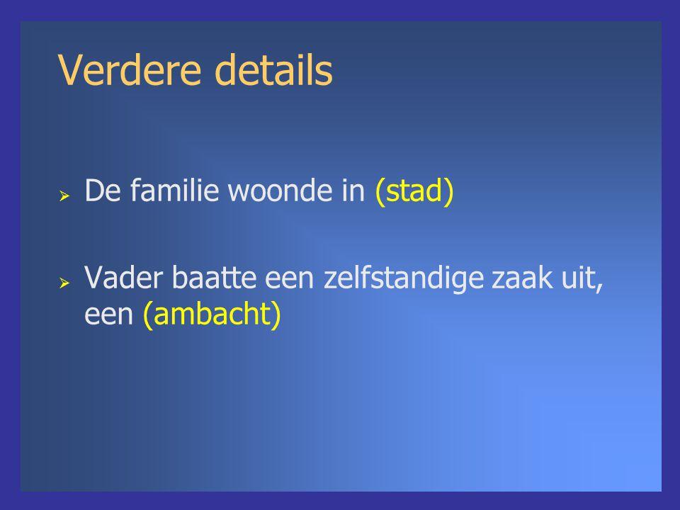 Verdere details  De familie woonde in (stad)  Vader baatte een zelfstandige zaak uit, een (ambacht)