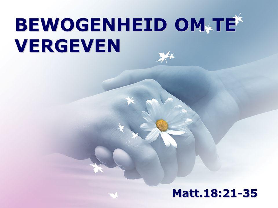 BEWOGENHEID OM TE VERGEVEN Matt.18:21-35
