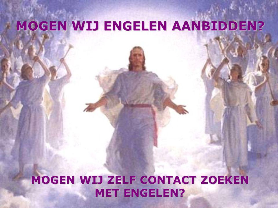 MOGEN WIJ ENGELEN AANBIDDEN? MOGEN WIJ ENGELEN AANBIDDEN? MOGEN WIJ ZELF CONTACT ZOEKEN MET ENGELEN?