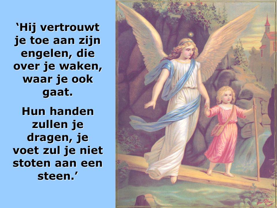 'Hij vertrouwt je toe aan zijn engelen, die over je waken, waar je ook gaat. Hun handen zullen je dragen, je voet zul je niet stoten aan een steen.'