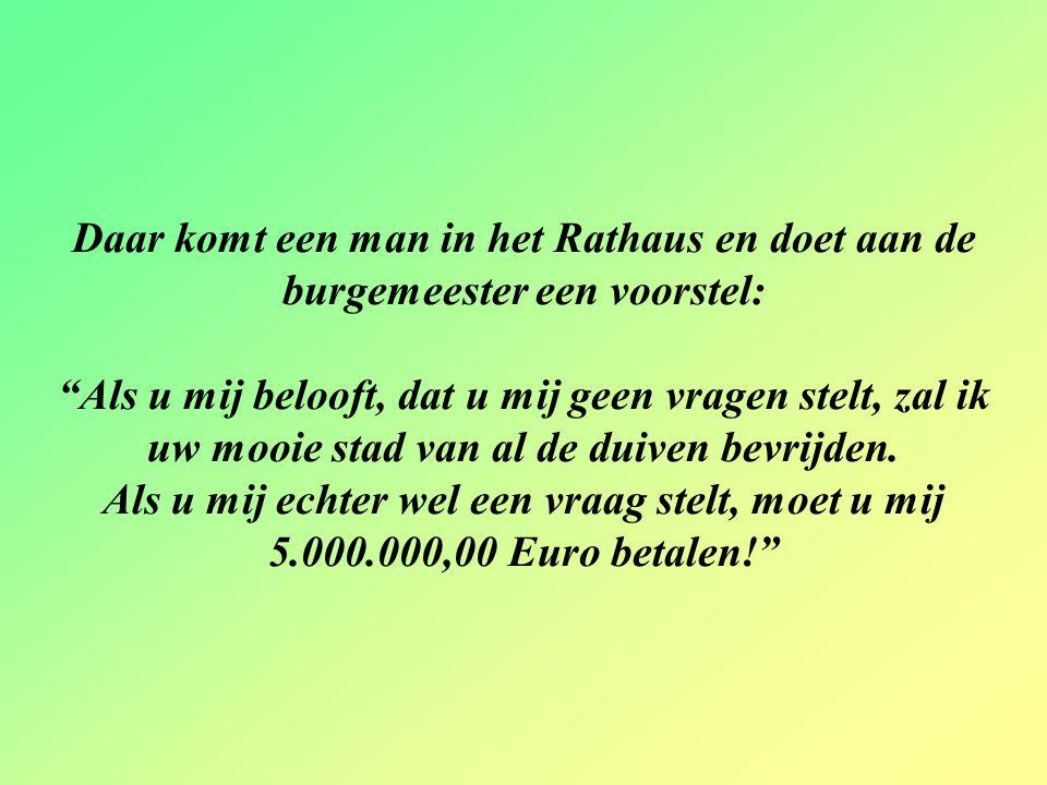 Daar komt een man in het Rathaus en doet aan de burgemeester een voorstel: Als u mij belooft, dat u mij geen vragen stelt, zal ik uw mooie stad van al de duiven bevrijden.
