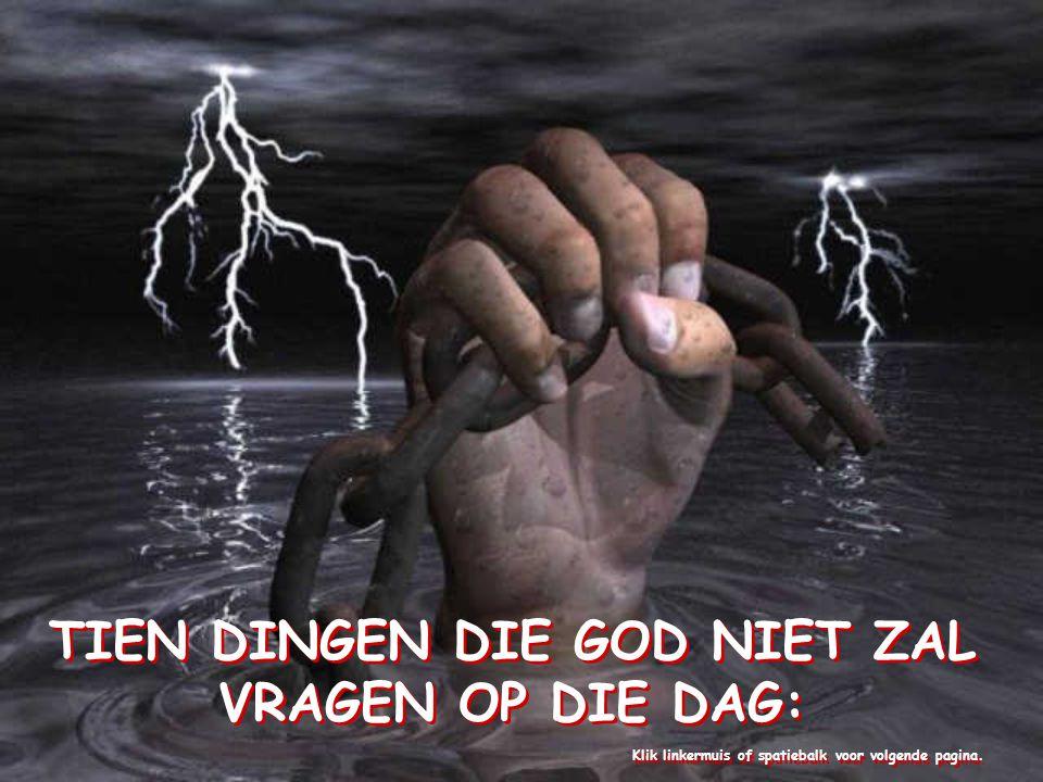 TIEN DINGEN DIE GOD NIET ZAL VRAGEN OP DIE DAG: Klik linkermuis of spatiebalk voor volgende pagina.