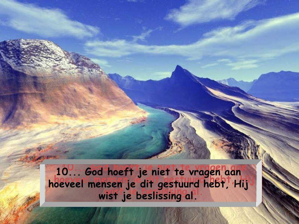 9... God vraagt niet waarom het zolang duurde tot je bij Hem verlossing zocht. Hij zal je liefdevol naar je plaats in de hemel brengen, en niet naar d
