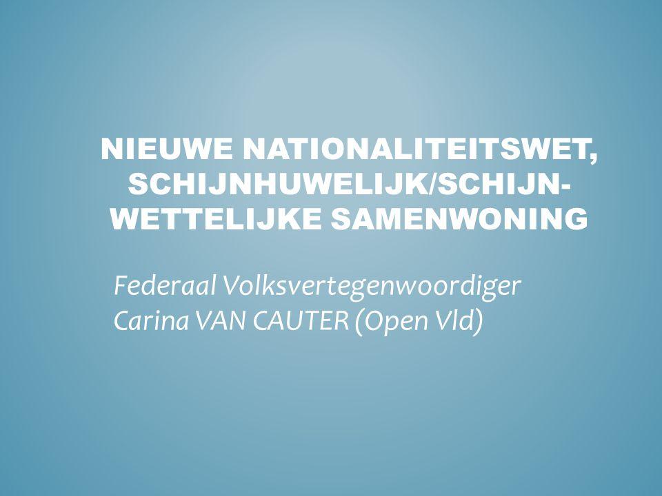 NIEUWE NATIONALITEITSWET, SCHIJNHUWELIJK/SCHIJN- WETTELIJKE SAMENWONING Federaal Volksvertegenwoordiger Carina VAN CAUTER (Open Vld)