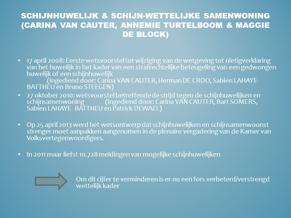 17 april 2008: Eerste wetsvoorstel tot wijziging van de wetgeving tot nietigverklaring van het huwelijk in het kader van een strafrechtelijke beteugeling van een gedwongen huwelijk of een schijnhuwelijk (Ingediend door: Carina VAN CAUTER, Herman DE CROO, Sabien LAHAYE- BATTHEU en Bruno STEEGEN) 27 oktober 2010: wetsvoorstel betreffende de strijd tegen de schijnhuwelijken en schijnsamenwoning(Ingediend door: Carina VAN CAUTER, Bart SOMERS, Sabien LAHAYE- BATTHEU en Patrick DEWAEL) Op 25 april 2013 werd het wetsontwerp dat schijnhuwelijken en schijnsamenwoonst strenger moet aanpakken aangenomen in de plenaire vergadering van de Kamer van Volksvertegenwoordigers.