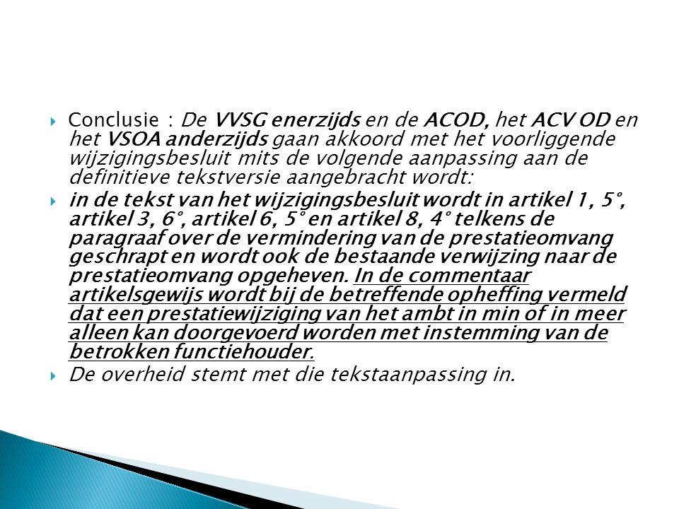  Conclusie : De VVSG enerzijds en de ACOD, het ACV OD en het VSOA anderzijds gaan akkoord met het voorliggende wijzigingsbesluit mits de volgende aanpassing aan de definitieve tekstversie aangebracht wordt:  in de tekst van het wijzigingsbesluit wordt in artikel 1, 5°, artikel 3, 6°, artikel 6, 5° en artikel 8, 4° telkens de paragraaf over de vermindering van de prestatieomvang geschrapt en wordt ook de bestaande verwijzing naar de prestatieomvang opgeheven.