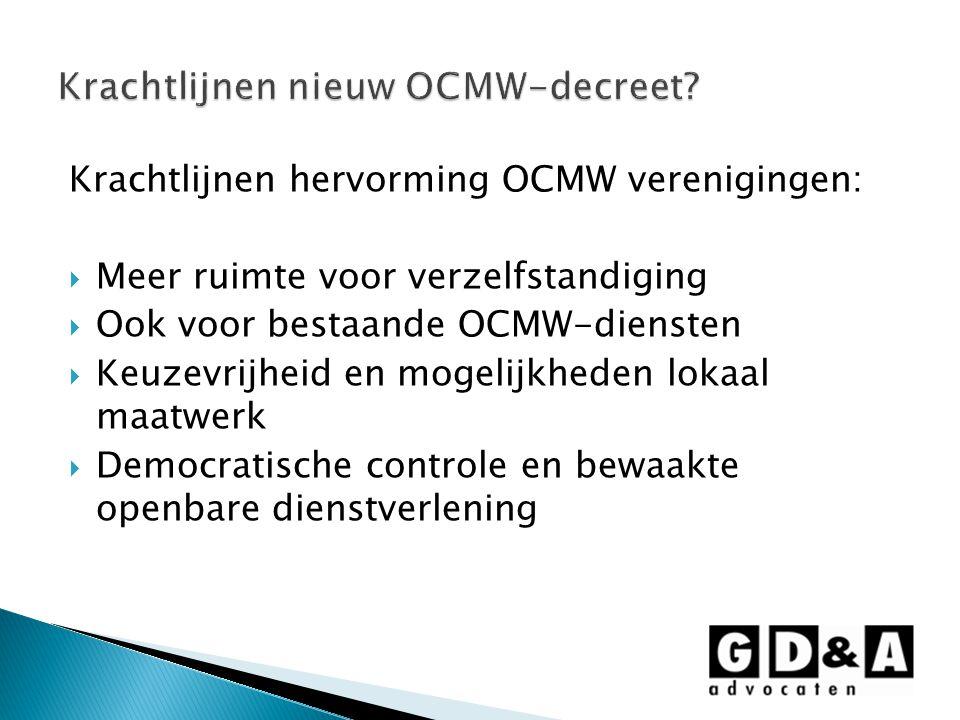 Krachtlijnen hervorming OCMW verenigingen:  Meer ruimte voor verzelfstandiging  Ook voor bestaande OCMW-diensten  Keuzevrijheid en mogelijkheden lokaal maatwerk  Democratische controle en bewaakte openbare dienstverlening