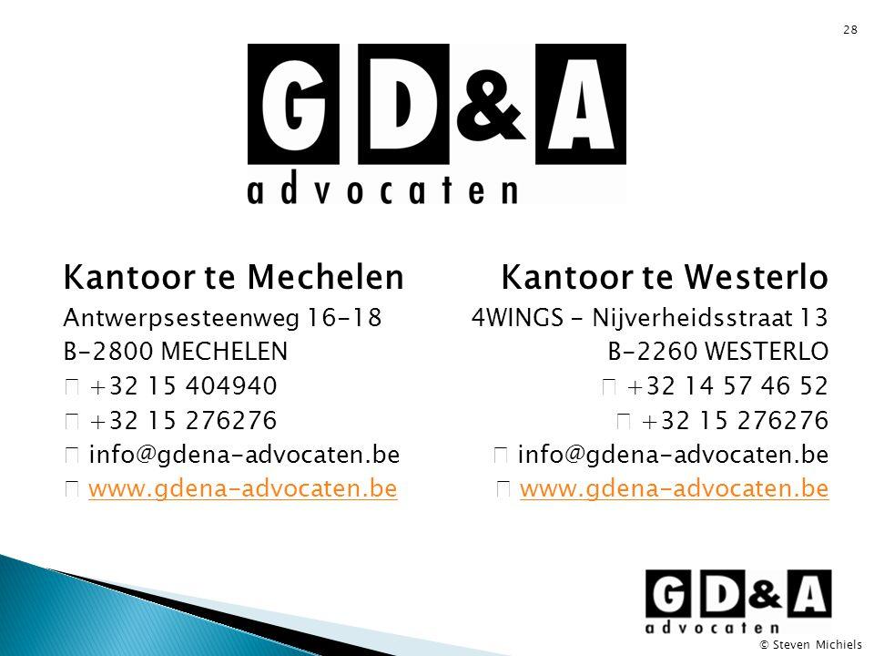 28 Kantoor te Mechelen Antwerpsesteenweg 16-18 B-2800 MECHELEN  +32 15 404940  +32 15 276276  info@gdena-advocaten.be  www.gdena-advocaten.bewww.gdena-advocaten.be Kantoor te Westerlo 4WINGS - Nijverheidsstraat 13 B-2260 WESTERLO  +32 14 57 46 52  +32 15 276276  info@gdena-advocaten.be  www.gdena-advocaten.bewww.gdena-advocaten.be © Steven Michiels
