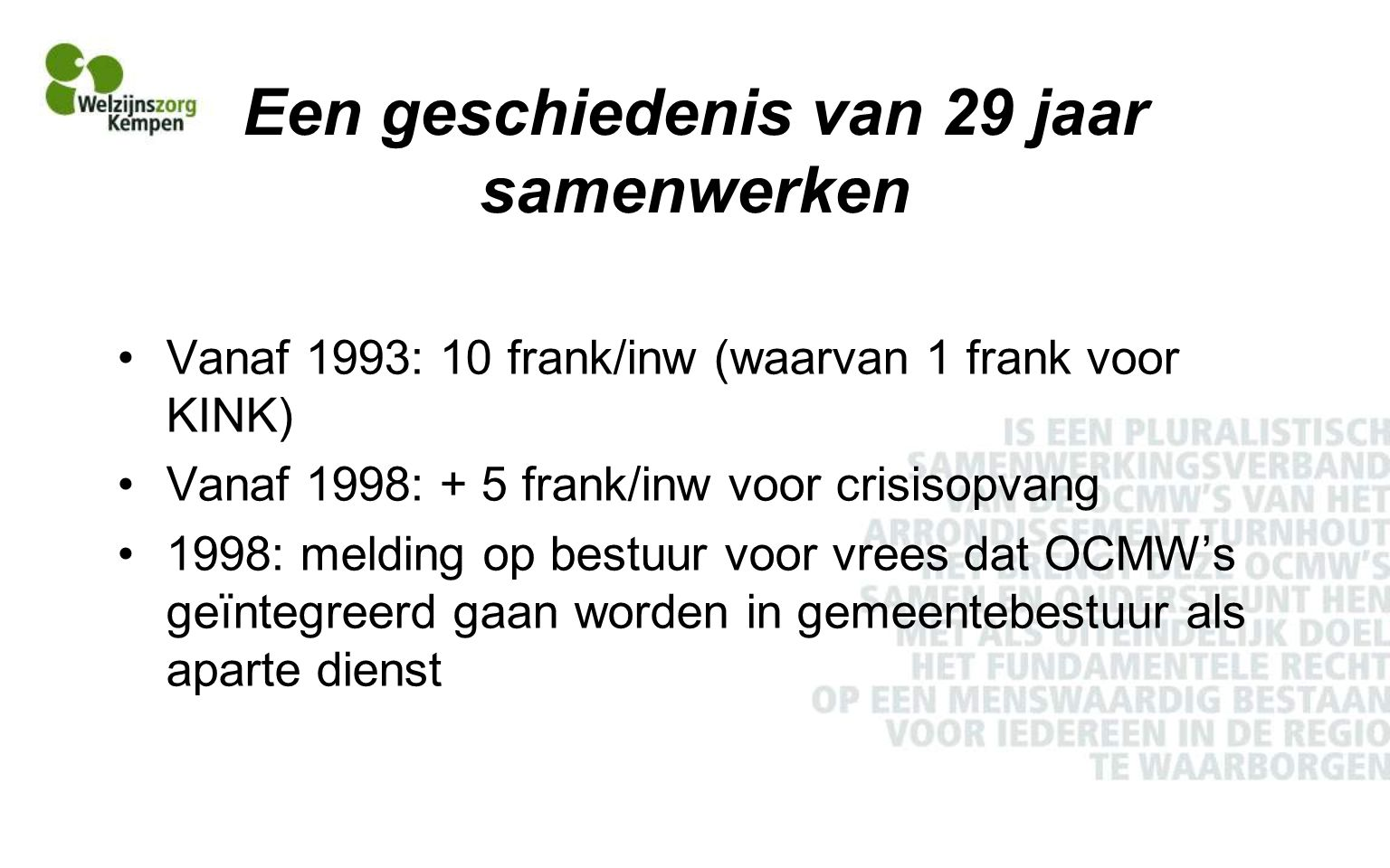 Een geschiedenis van 29 jaar samenwerken Vanaf 1993: 10 frank/inw (waarvan 1 frank voor KINK) Vanaf 1998: + 5 frank/inw voor crisisopvang 1998: melding op bestuur voor vrees dat OCMW's geïntegreerd gaan worden in gemeentebestuur als aparte dienst