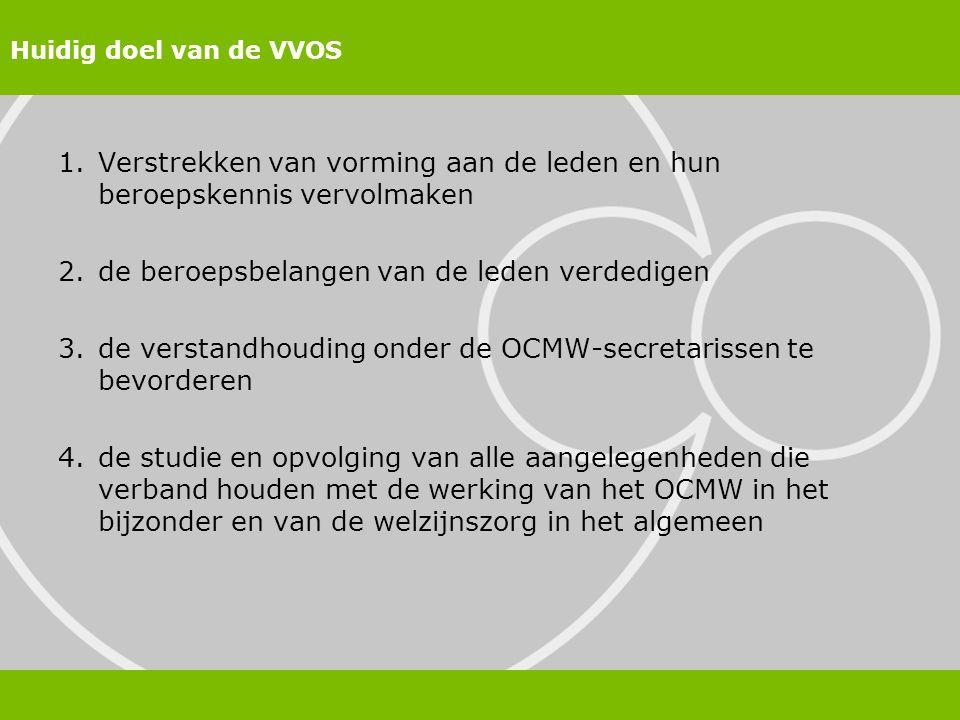 Huidig doel van de VVOS 1.Verstrekken van vorming aan de leden en hun beroepskennis vervolmaken 2.de beroepsbelangen van de leden verdedigen 3.de verstandhouding onder de OCMW-secretarissen te bevorderen 4.de studie en opvolging van alle aangelegenheden die verband houden met de werking van het OCMW in het bijzonder en van de welzijnszorg in het algemeen