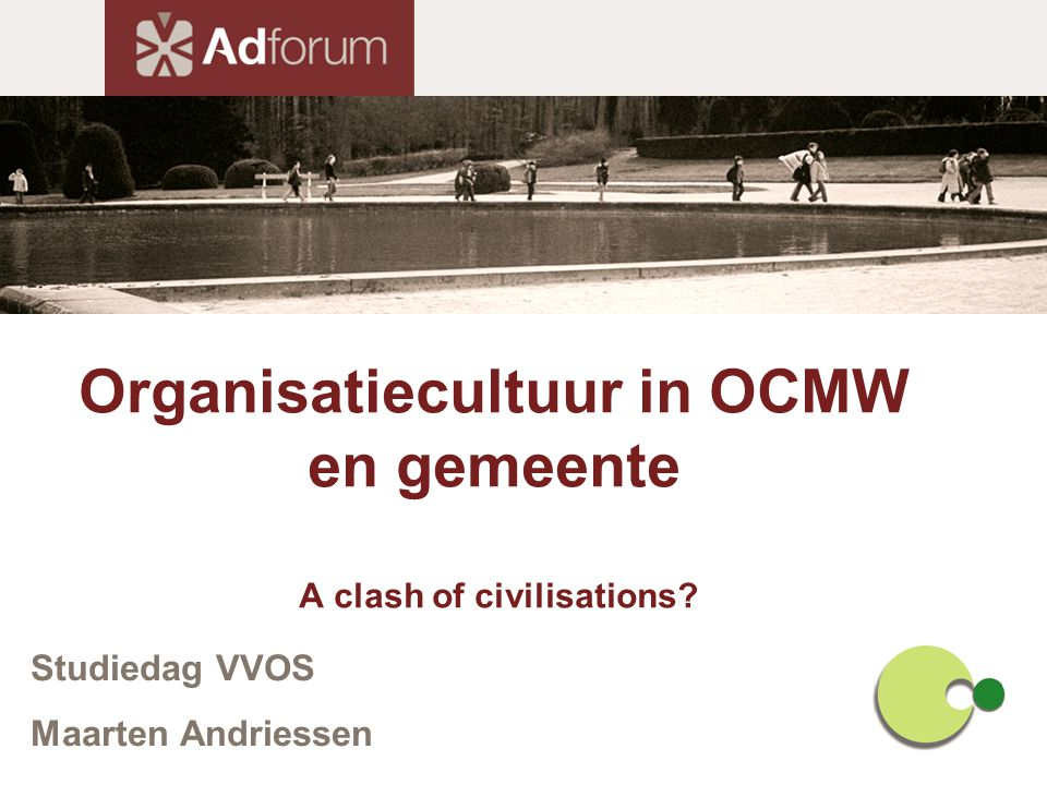 Organisatiecultuur in OCMW en gemeente A clash of civilisations? Studiedag VVOS Maarten Andriessen