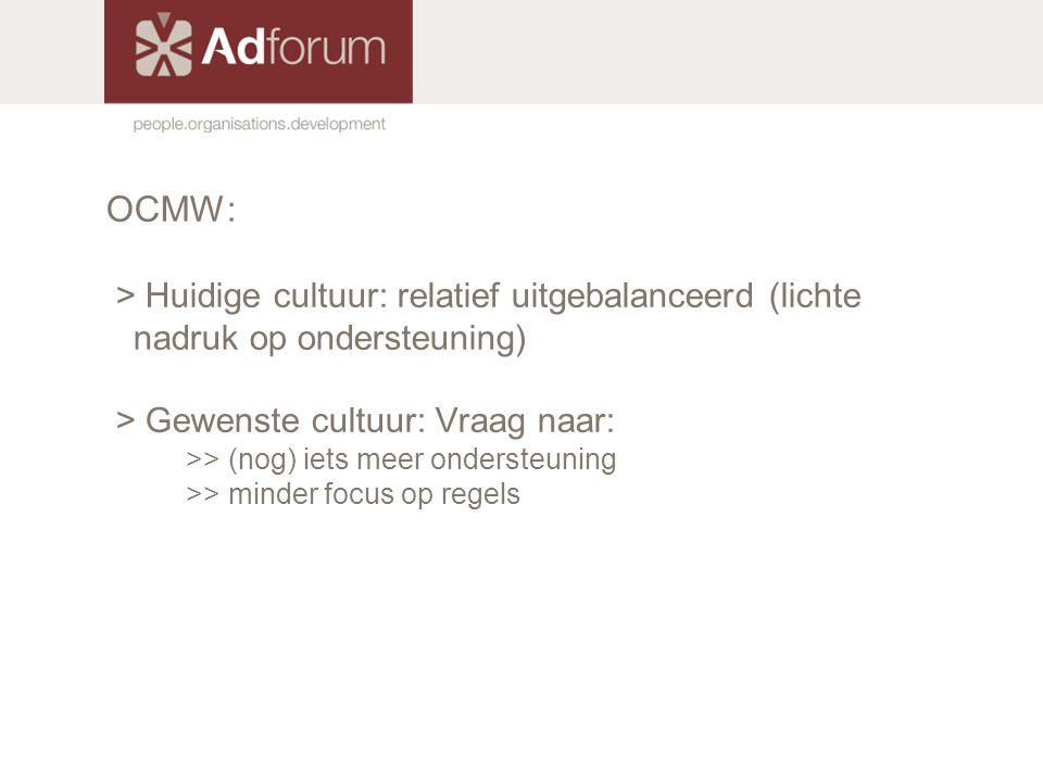 OCMW: > Huidige cultuur: relatief uitgebalanceerd (lichte nadruk op ondersteuning) > Gewenste cultuur: Vraag naar: >> (nog) iets meer ondersteuning >>