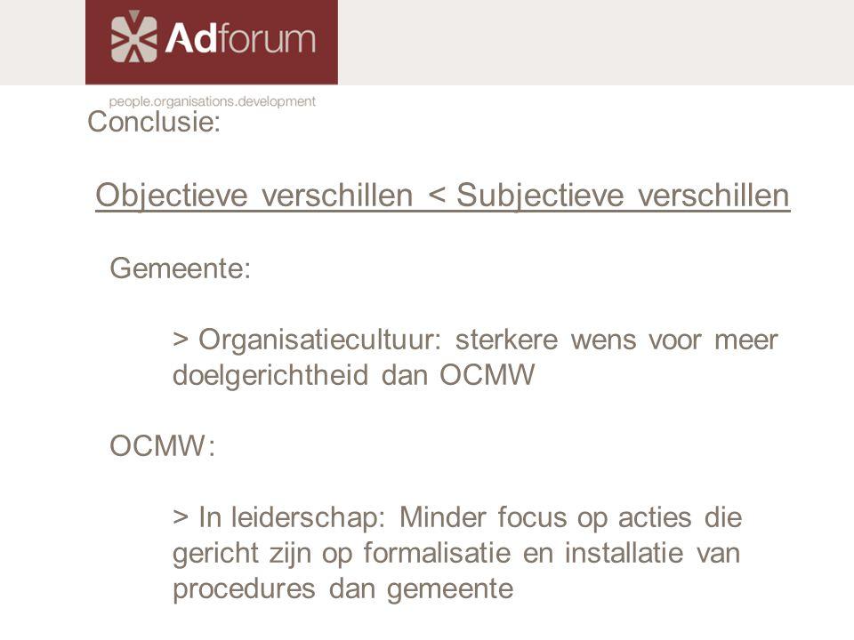 Conclusie: Objectieve verschillen < Subjectieve verschillen Gemeente: > Organisatiecultuur: sterkere wens voor meer doelgerichtheid dan OCMW OCMW: > I
