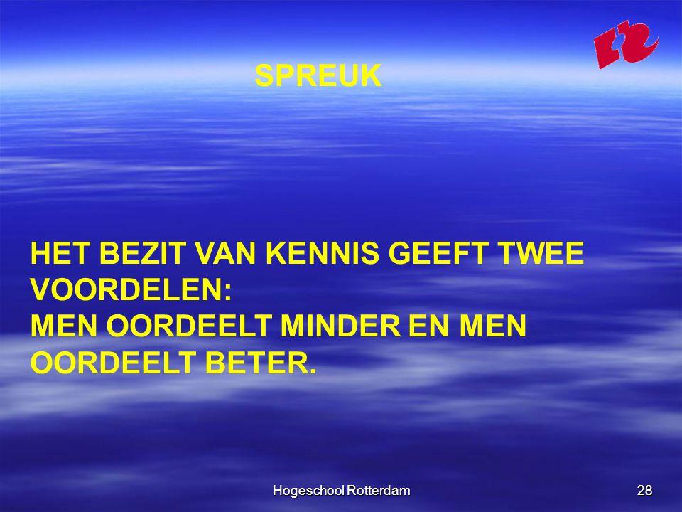 Hogeschool Rotterdam28 SPREUK HET BEZIT VAN KENNIS GEEFT TWEE VOORDELEN: MEN OORDEELT MINDER EN MEN OORDEELT BETER.