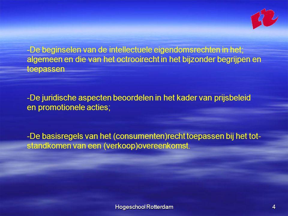 Hogeschool Rotterdam4 -De beginselen van de intellectuele eigendomsrechten in het; algemeen en die van het octrooirecht in het bijzonder begrijpen en toepassen -De juridische aspecten beoordelen in het kader van prijsbeleid en promotionele acties; -De basisregels van het (consumenten)recht toepassen bij het tot- standkomen van een (verkoop)overeenkomst.
